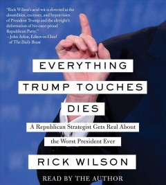 Everything Trump touches dies : a Republican strategist gets real about the worst president ever / Rick Wilson.