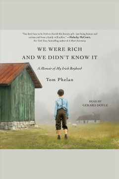 We were rich and we didn't know it : a memoir of my Irish boyhood / Tom Phelan. - Tom Phelan.