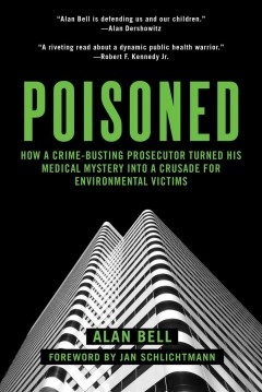 Poisoned : How a Crime-Busting Prosecutor Turned His Medical Mystery into a Crusade for Environmental Victims