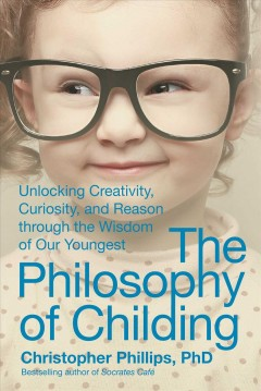 Philosophy of Childing : Unlocking Creativity, Curiosity, and Reason Through the Wisdom of Our Youngest