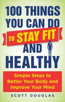 100 things you can do to stay fit and healthy : simple steps to better your body and improve your mind / Scott Douglas. - Scott Douglas.