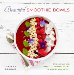 Beautiful smoothie bowls : 80 delicious and colorful superfood recipes to nourish and satisfy / Carissa Bonham. - Carissa Bonham.