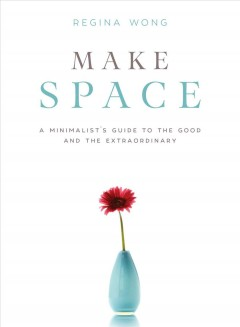 Make space : a minimalist's guide to the good and the extraordinary / Regina Wong. - Regina Wong.