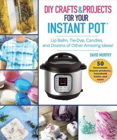 Instant Pot crafts and projects : lip balm, tie dye, candles, and dozens of other amazing pressure cooker ideas / David Murphy.