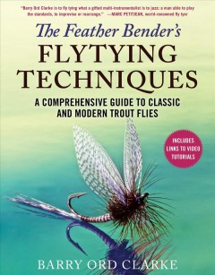 The feather bender's flytying techniques : a comprehensive guide to classic and modern trout flies / Barry Ord Clarke. - Barry Ord Clarke.