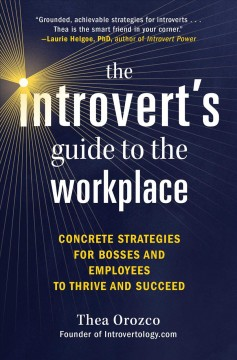 Introvert's Guide to the Workplace : Concrete Strategies for Bosses and Employees to Thrive and Succeed