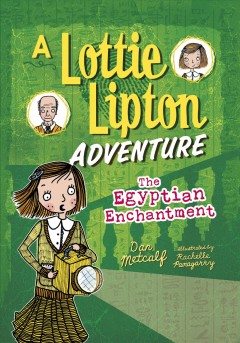 The Egyptian enchantment : a Lottie Lipton adventure / by Dan Metcalf ; illustrations by Rachelle Panagarry.