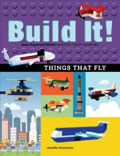 Build it! things that fly : make supercool models with your Lego classic set / Jennifer Kemmeter.