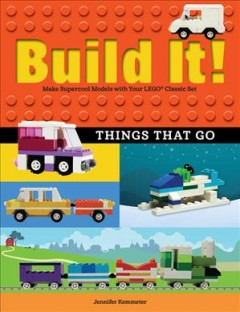 Build It! Things That Go : Make Supercool Models With Your Favorite Lego Parts