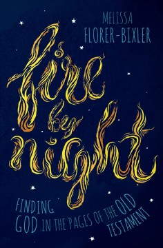Fire by night : finding God in the pages of the Old Testament / Melissa Florer-Bixler.