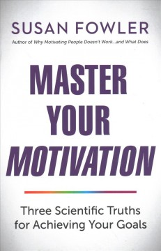 Master Your Motivation : Three Scientific Truths for Achieving Your Goals