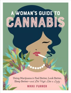 A woman's guide to cannabis : using marijuana to feel better, look better, sleep better--and get high like a lady / Nikki Furrer. - Nikki Furrer.