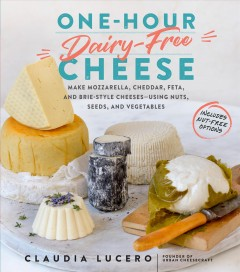 One-hour dairy-free cheese : make mozzarella, cheddar, feta, and brie-style cheeses - using nuts, seeds, and vegetables / Claudia Lucero.