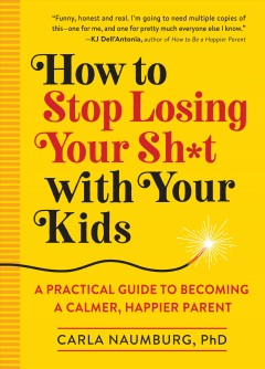 How to Stop Losing Your Sh*t With Your Kids : A Practical Guide to Becoming a Calmer, Happier Parent