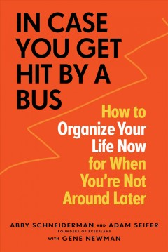 In Case You Get Hit by a Bus : A Plan to Organize Your Life Now for When You're Not Around Later