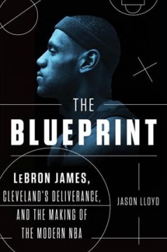 Blueprint : Lebron James, Cleveland's Deliverance, and the Making of the Modern Nba