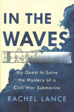 In the waves : my quest to solve the mystery of a Civil War submarine / Rachel Lance. - Rachel Lance.