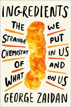 Ingredients : The Strange Chemistry of What We Put in Us and on Us