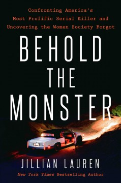 Behold the Monster : Confronting America's Most Prolific Serial Killer and Uncovering the Women Society Forgot