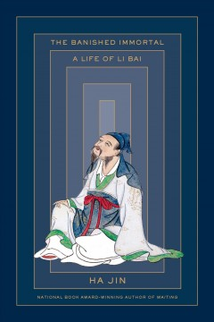 The banished immortal : a life of Li Bai (Li Po) / Ha Jin.