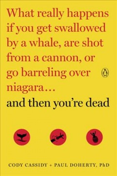 And then you're dead : what really happens if you get swallowed by a whale, are shot from a cannon, or go barreling over Niagara / Cody Cassidy, Paul Doherty, PhD. - Cody Cassidy, Paul Doherty, PhD.