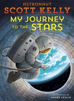 My journey to the stars /  astronaut Scott Kelly with Emily Easton ; illustrated by Andre Ceolin. - astronaut Scott Kelly with Emily Easton ; illustrated by Andre Ceolin.