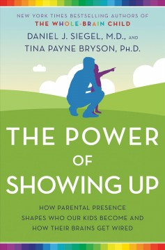 Power of Showing Up : How Parental Presence Shapes Who Our Kids Become and How Their Brains Get Wired