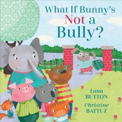 What if Bunny's not a bully? /  written by Lana Button ; illustrated by Christine Battuz. - written by Lana Button ; illustrated by Christine Battuz.