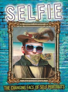 Selfie : the changing face of self-portraits / Susie Brooks.