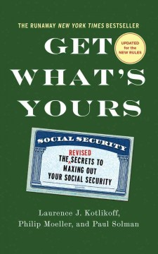 Get what's yours : the revised secrets to maxing out your social security / Laurence J. Kotlikoff, Philip Moeller, and Paul Solman. - Laurence J. Kotlikoff, Philip Moeller, and Paul Solman.