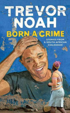 Born a crime : stories from a South African childhood / Trevor Noah. - Trevor Noah.