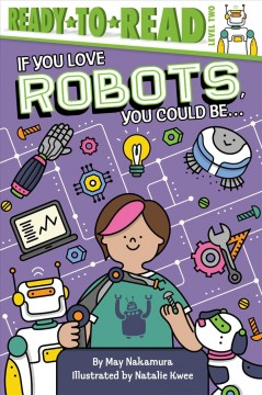 If you love robots, you could be ... /  by May Nakamura ; illustrated by Natalie Kwee. - by May Nakamura ; illustrated by Natalie Kwee.