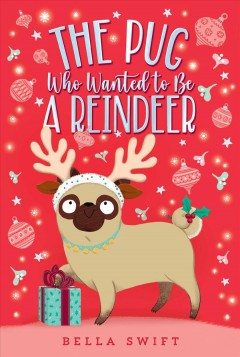 The pug who wanted to be a reindeer /  Bella Swift. - Bella Swift.