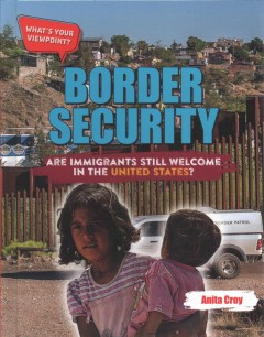 Border security : are immigrants still welcome in the United States? / Anita Croy.