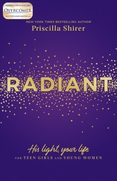 Radiant : His light, your life : for teen girls and young women / Priscilla Shirer.