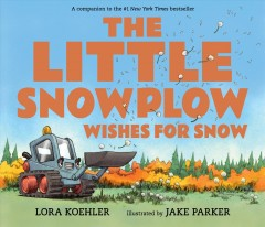 The little snowplow wishes for snow /  Lora Koehler ; illustrated by Jake Parker. - Lora Koehler ; illustrated by Jake Parker.