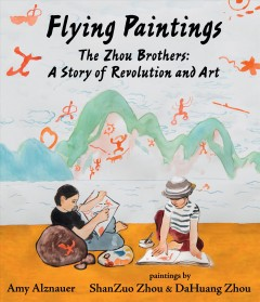 Flying paintings : the Zhou brothers : a story of revolution and art / Amy Alznauer ; paintings by ShanZuo Zhou and DaHuang Zhou. - Amy Alznauer ; paintings by ShanZuo Zhou and DaHuang Zhou.