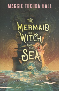 The mermaid, the witch, and the sea /  [by] Maggie Tokuda-Hall. - [by] Maggie Tokuda-Hall.