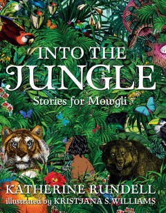 Into the jungle : stories for Mowgli / Katherine Rundell ; illustrated by Kristjana S. Williams. - Katherine Rundell ; illustrated by Kristjana S. Williams.