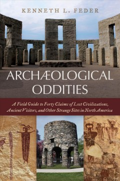 Archaeological Oddities : A Field Guide to Forty Claims of Lost Civilizations, Ancient Visitors, and Other Strange Sites in North America