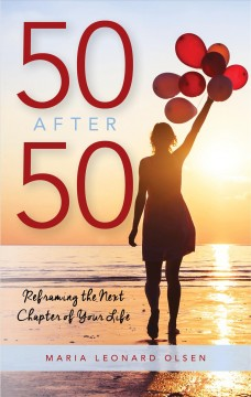 50 after 50 : reframing the next chapter of your life / Maria Leonard Olsen. - Maria Leonard Olsen.
