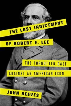 Lost Indictment of Robert E. Lee : The Forgotten Case Against an American Icon