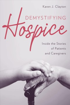 Demystifying Hospice : Inside the Stories of Patients and Caregivers