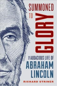 Summoned to Glory : The Audacious Life of Abraham Lincoln