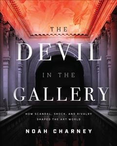 Devil in the Gallery : How Scandal, Shock, and Rivalry Shaped the Art World
