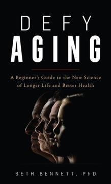 Defy Aging : A Beginner's Guide to the New Science of Longer Life and Better Health