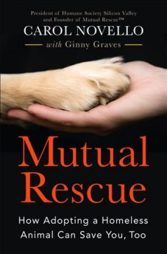 Mutual rescue : how adopting a homeless animal can save you, too / Carol Novello with Ginny Graves. - Carol Novello with Ginny Graves.