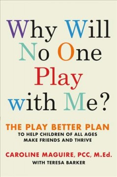 Why will no one play with me? : the play better plan to help children of all ages make friends and thrive / Caroline Maguire, PCC, M.ED. ; with Teresa Barker.