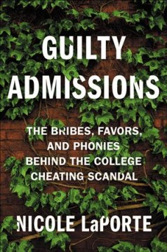 Guilty Admissions : The Bribes, Favors, and Phonies Behind the College Cheating Scandal