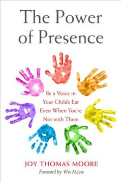 The power of presence : be a voice in your child's ear even when you're not with them / Joy Thomas Moore ; foreword by Wes Moore. - Joy Thomas Moore ; foreword by Wes Moore.